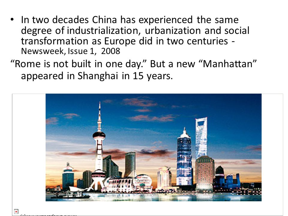 In two decades China has experienced the same degree of industrialization, urbanization and social transformation as Europe did in two centuries - Newsweek, Issue 1, 2008 Rome is not built in one day. But a new Manhattan appeared in Shanghai in 15 years.
