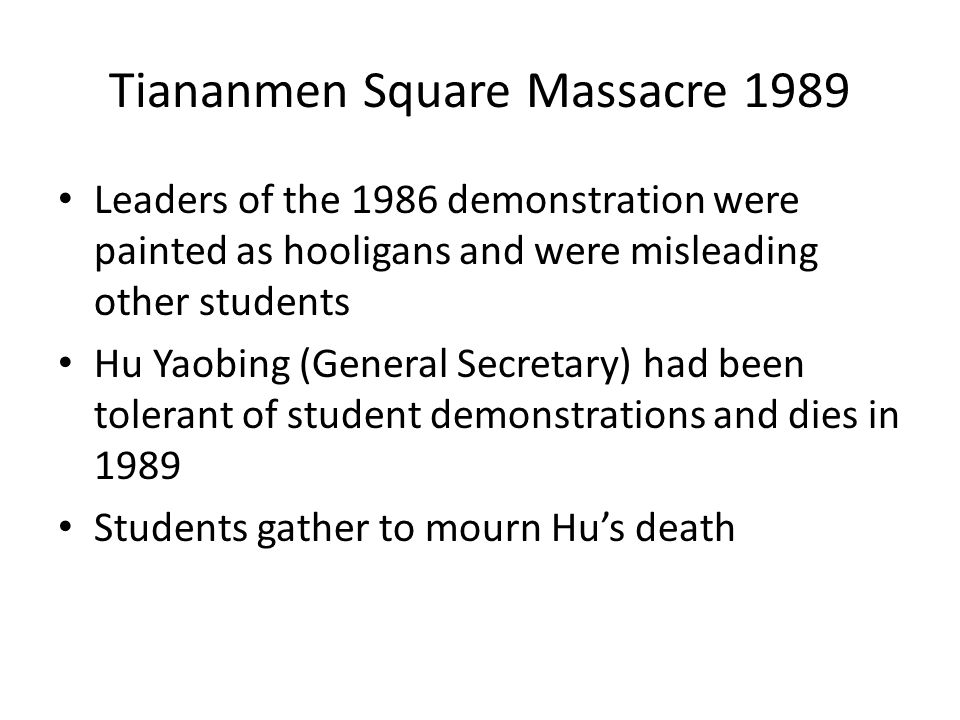 Tiananmen Square Massacre 1989 Leaders of the 1986 demonstration were painted as hooligans and were misleading other students Hu Yaobing (General Secretary) had been tolerant of student demonstrations and dies in 1989 Students gather to mourn Hu's death