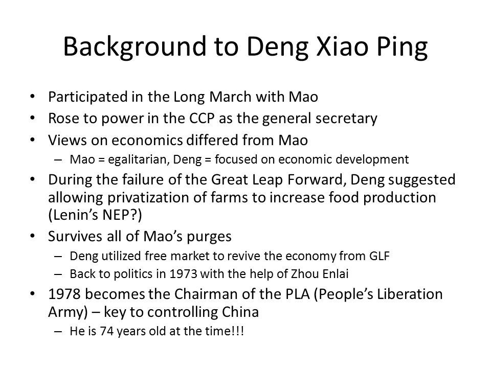 Background to Deng Xiao Ping Participated in the Long March with Mao Rose to power in the CCP as the general secretary Views on economics differed from Mao – Mao = egalitarian, Deng = focused on economic development During the failure of the Great Leap Forward, Deng suggested allowing privatization of farms to increase food production (Lenin's NEP ) Survives all of Mao's purges – Deng utilized free market to revive the economy from GLF – Back to politics in 1973 with the help of Zhou Enlai 1978 becomes the Chairman of the PLA (People's Liberation Army) – key to controlling China – He is 74 years old at the time!!!
