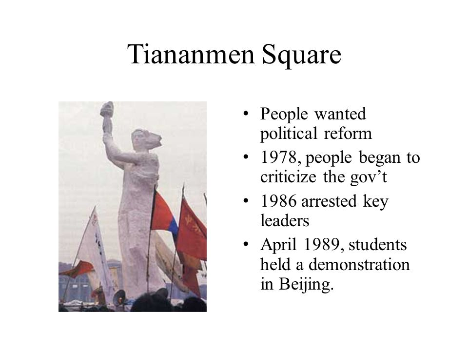 Tiananmen Square People wanted political reform 1978, people began to criticize the gov't 1986 arrested key leaders April 1989, students held a demonstration in Beijing.
