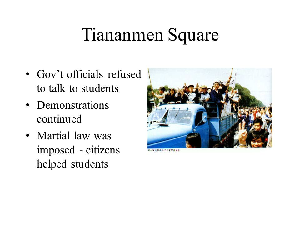 Tiananmen Square Gov't officials refused to talk to students Demonstrations continued Martial law was imposed - citizens helped students