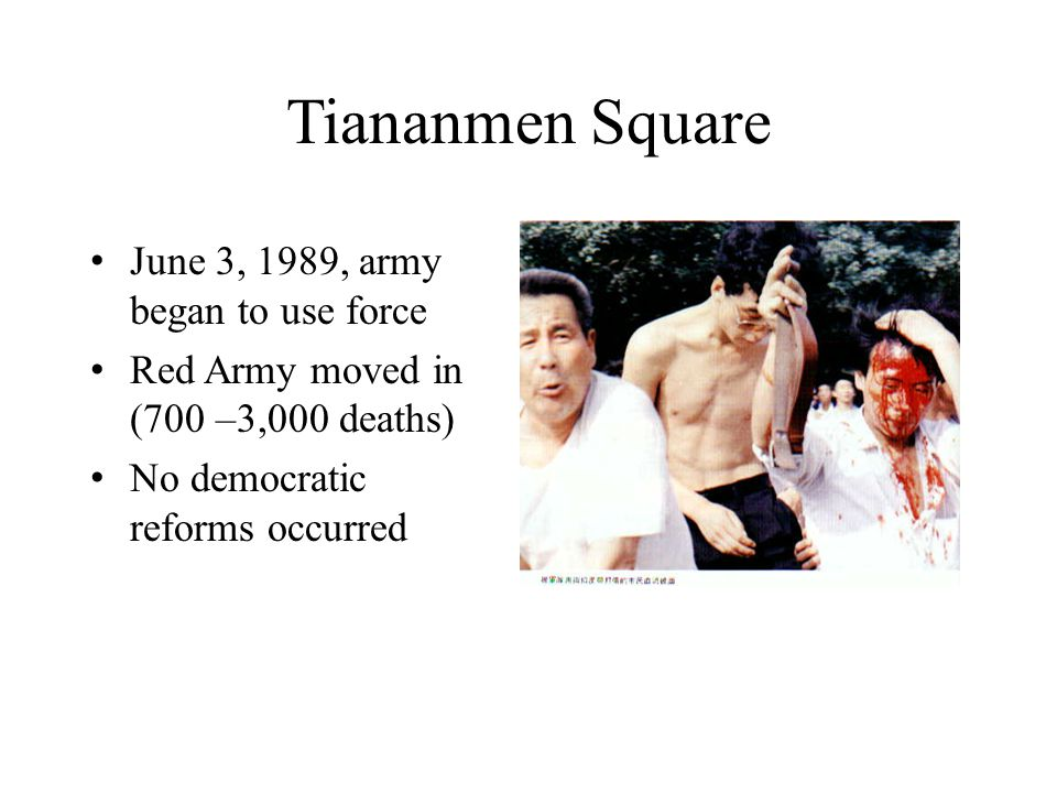 Tiananmen Square June 3, 1989, army began to use force Red Army moved in (700 –3,000 deaths) No democratic reforms occurred