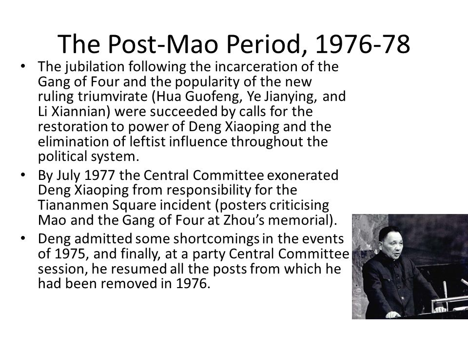 The Post-Mao Period, 1976-78 The jubilation following the incarceration of the Gang of Four and the popularity of the new ruling triumvirate (Hua Guofeng, Ye Jianying, and Li Xiannian) were succeeded by calls for the restoration to power of Deng Xiaoping and the elimination of leftist influence throughout the political system.