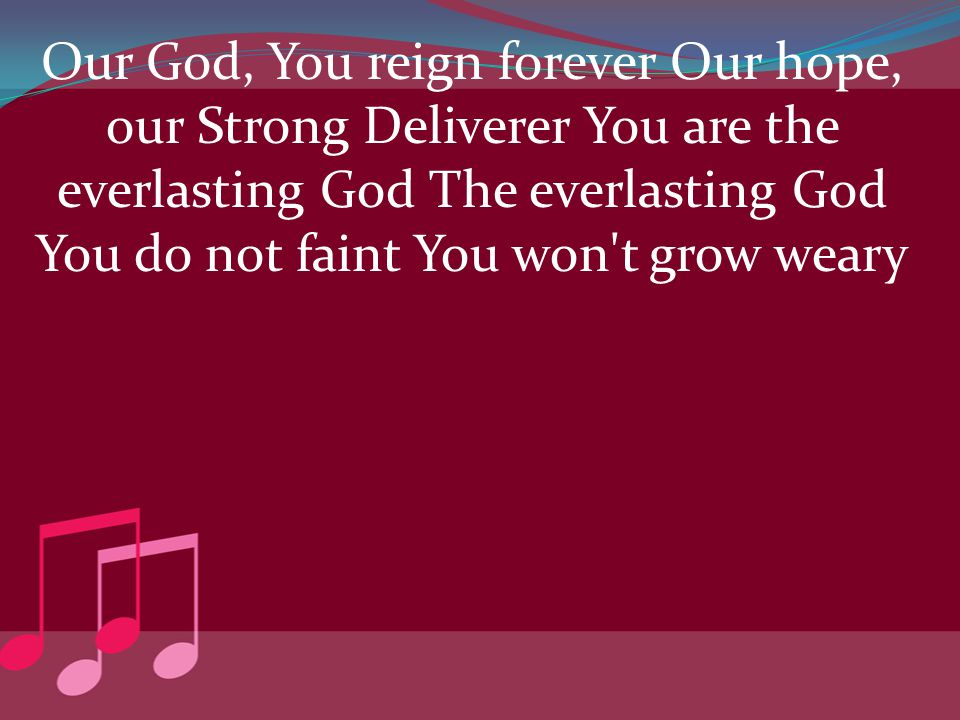 Our God, You reign forever Our hope, our Strong Deliverer You are the everlasting God The everlasting God You do not faint You won't grow weary