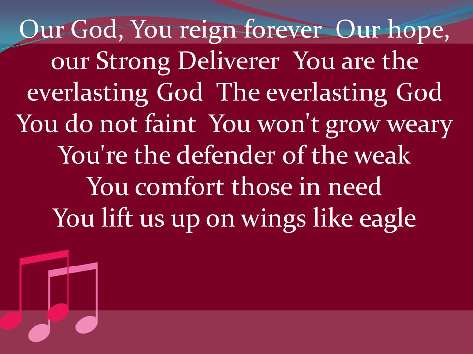 Our God, You reign forever Our hope, our Strong Deliverer You are the everlasting God The everlasting God You do not faint You won t grow weary You re the defender of the weak You comfort those in need You lift us up on wings like eagle