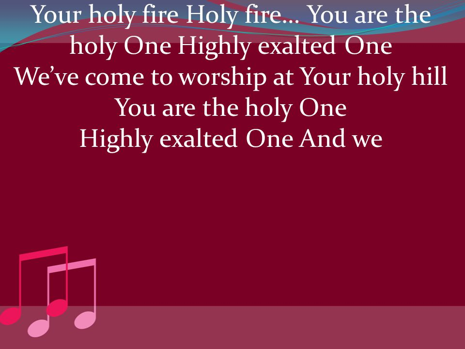 Your holy fire Holy fire… You are the holy One Highly exalted One We've come to worship at Your holy hill You are the holy One Highly exalted One And
