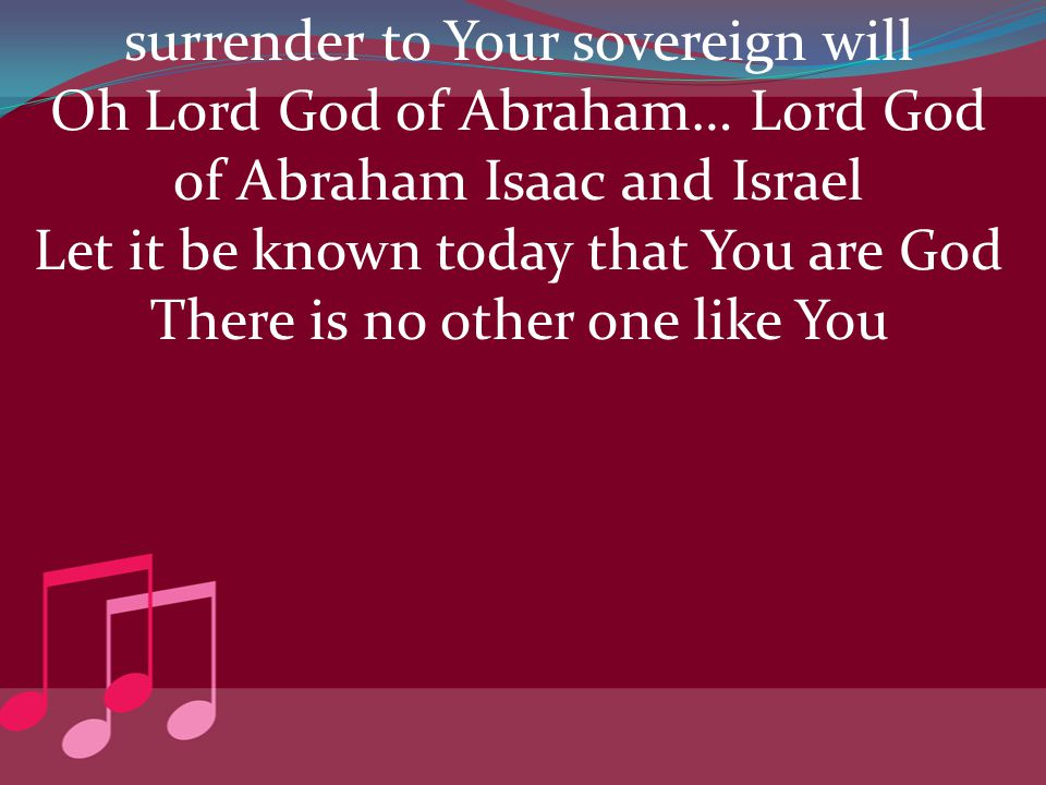 surrender to Your sovereign will Oh Lord God of Abraham… Lord God of Abraham Isaac and Israel Let it be known today that You are God There is no other one like You