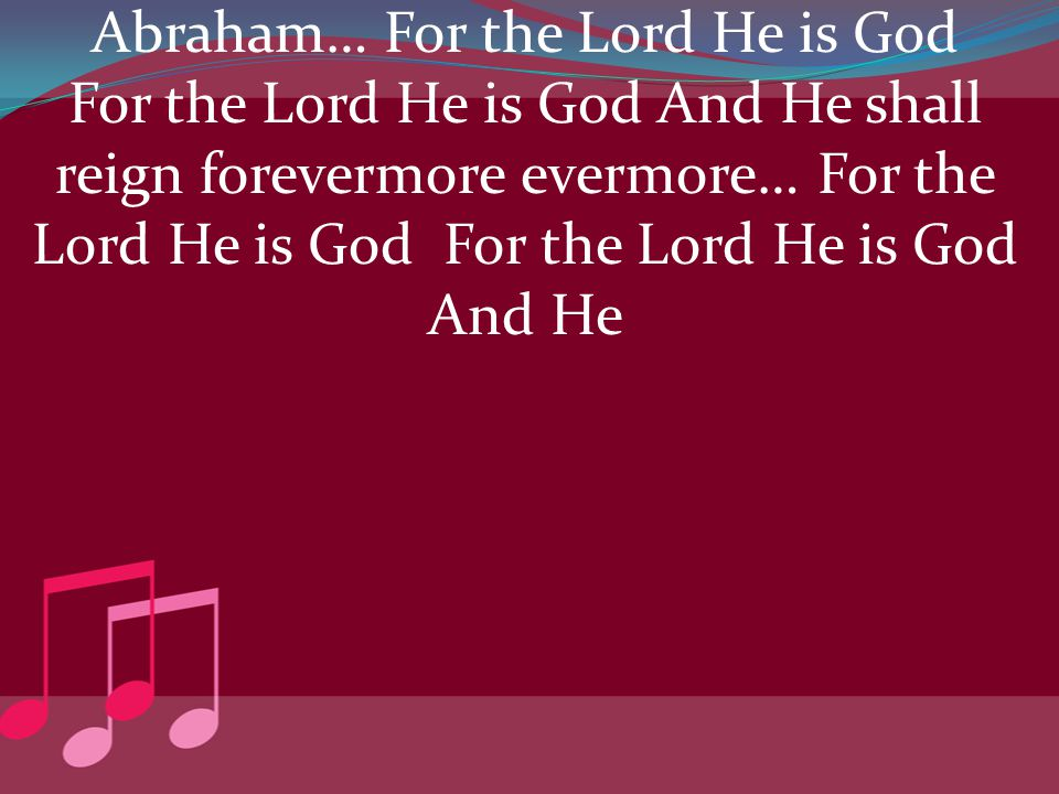 Abraham… For the Lord He is God For the Lord He is God And He shall reign forevermore evermore… For the Lord He is God For the Lord He is God And He