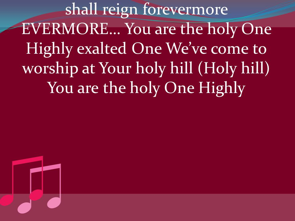 shall reign forevermore EVERMORE… You are the holy One Highly exalted One We've come to worship at Your holy hill (Holy hill) You are the holy One Hig