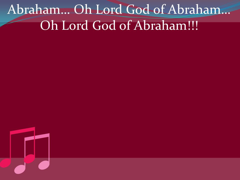 Abraham… Oh Lord God of Abraham… Oh Lord God of Abraham!!!