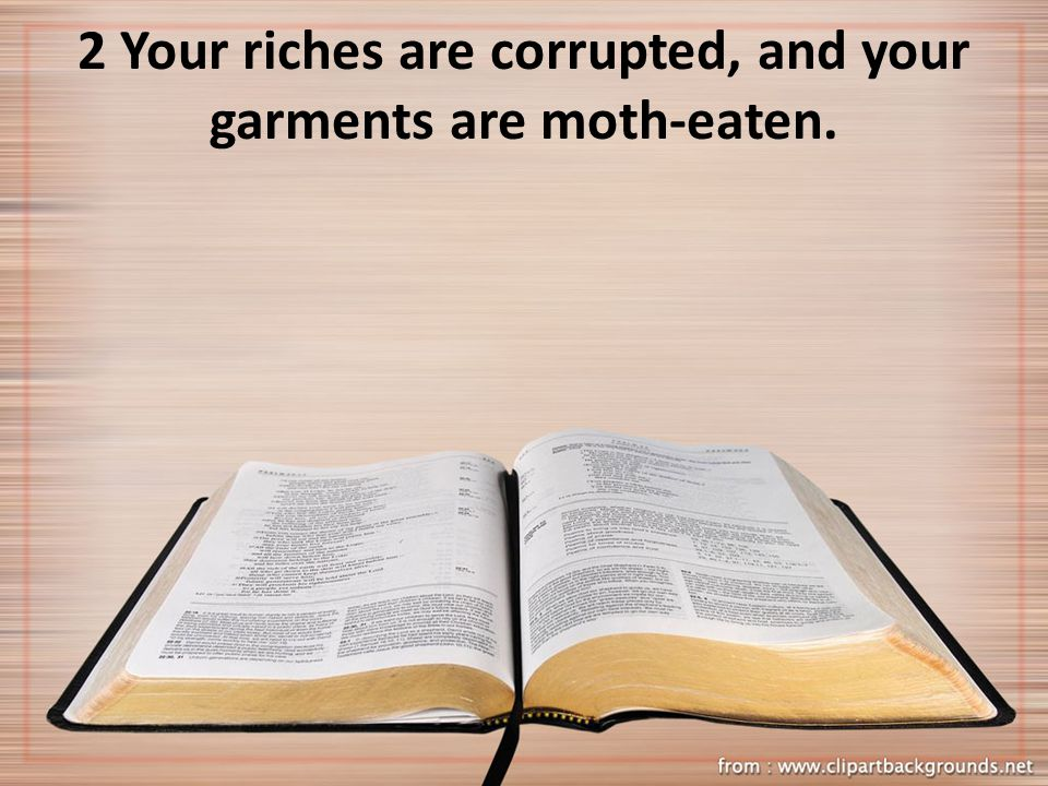 2 Your riches are corrupted, and your garments are moth-eaten.