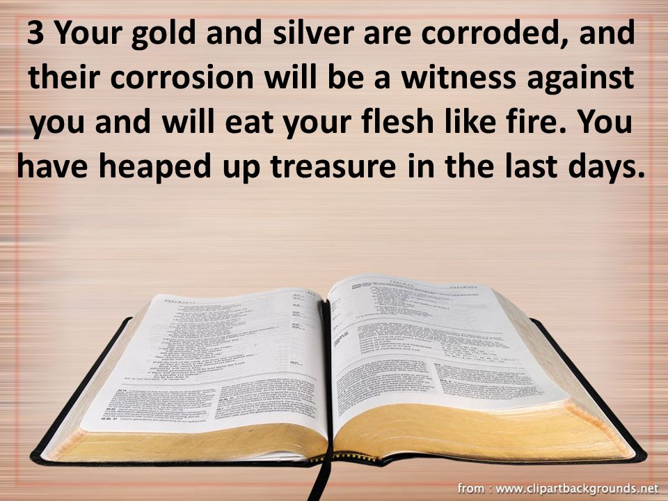 3 Your gold and silver are corroded, and their corrosion will be a witness against you and will eat your flesh like fire. You have heaped up treasure