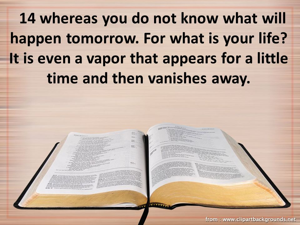 14 whereas you do not know what will happen tomorrow.