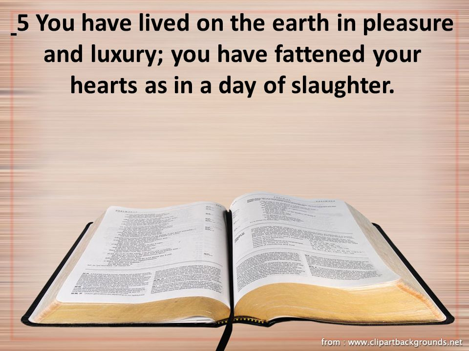5 You have lived on the earth in pleasure and luxury; you have fattened your hearts as in a day of slaughter.