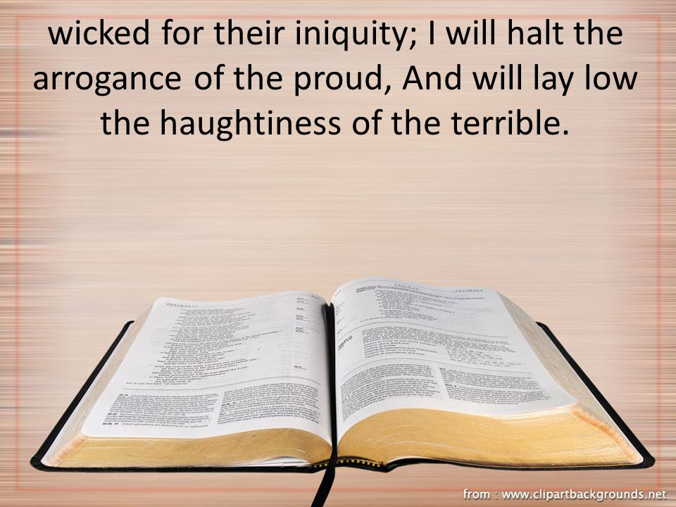 wicked for their iniquity; I will halt the arrogance of the proud, And will lay low the haughtiness of the terrible.