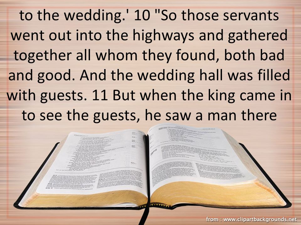 to the wedding. 10 So those servants went out into the highways and gathered together all whom they found, both bad and good.