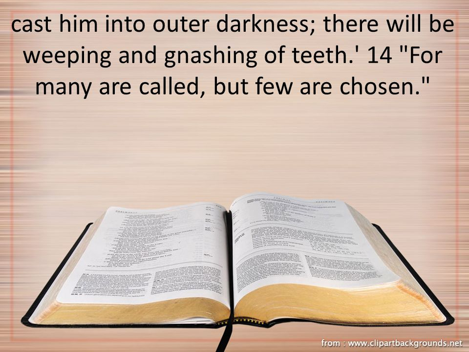 cast him into outer darkness; there will be weeping and gnashing of teeth.' 14