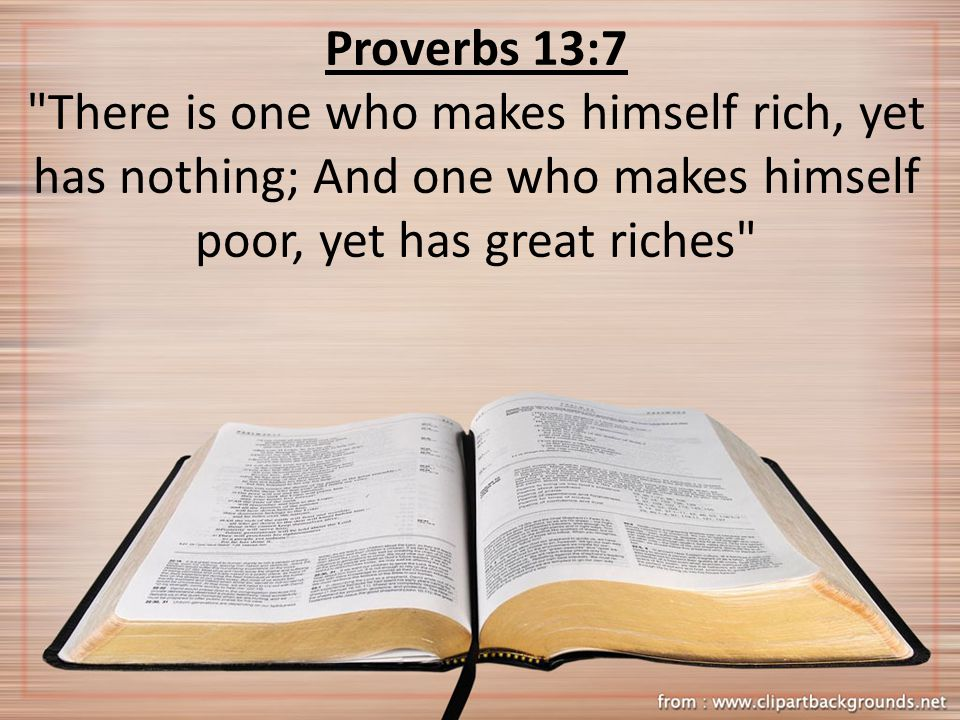 Proverbs 13:7 There is one who makes himself rich, yet has nothing; And one who makes himself poor, yet has great riches