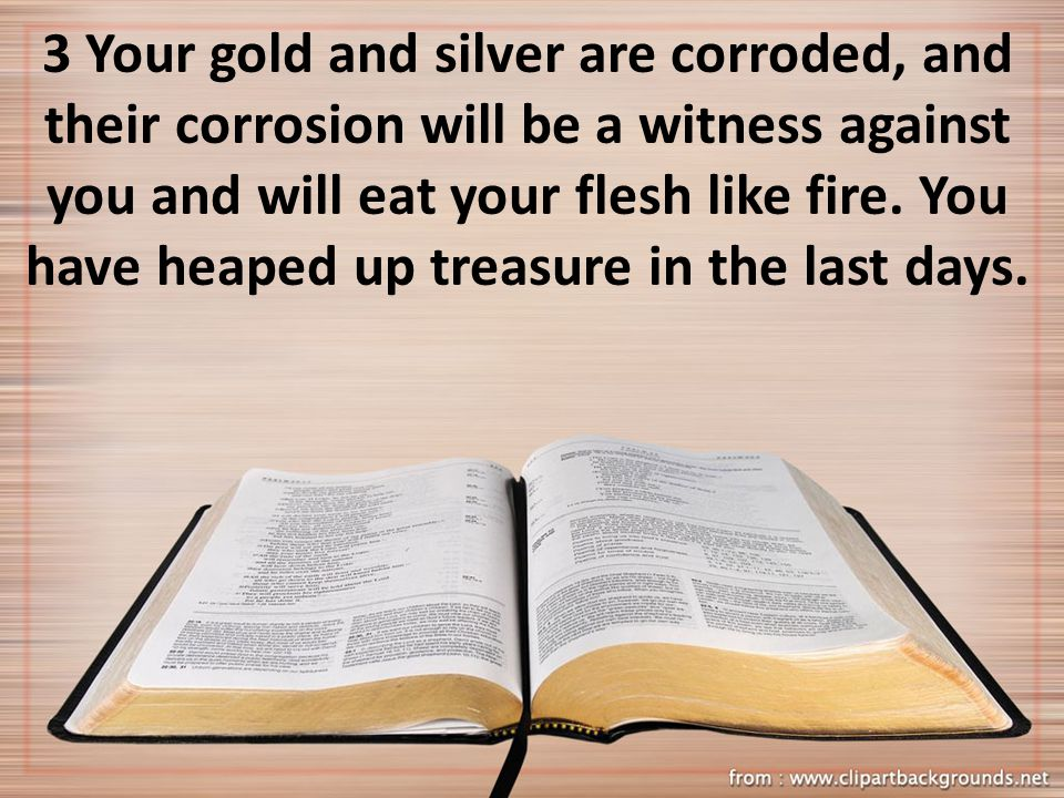 3 Your gold and silver are corroded, and their corrosion will be a witness against you and will eat your flesh like fire.