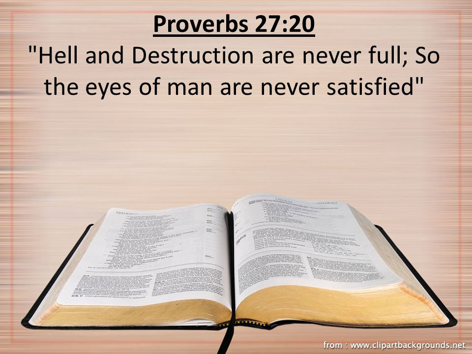 Proverbs 27:20 Hell and Destruction are never full; So the eyes of man are never satisfied