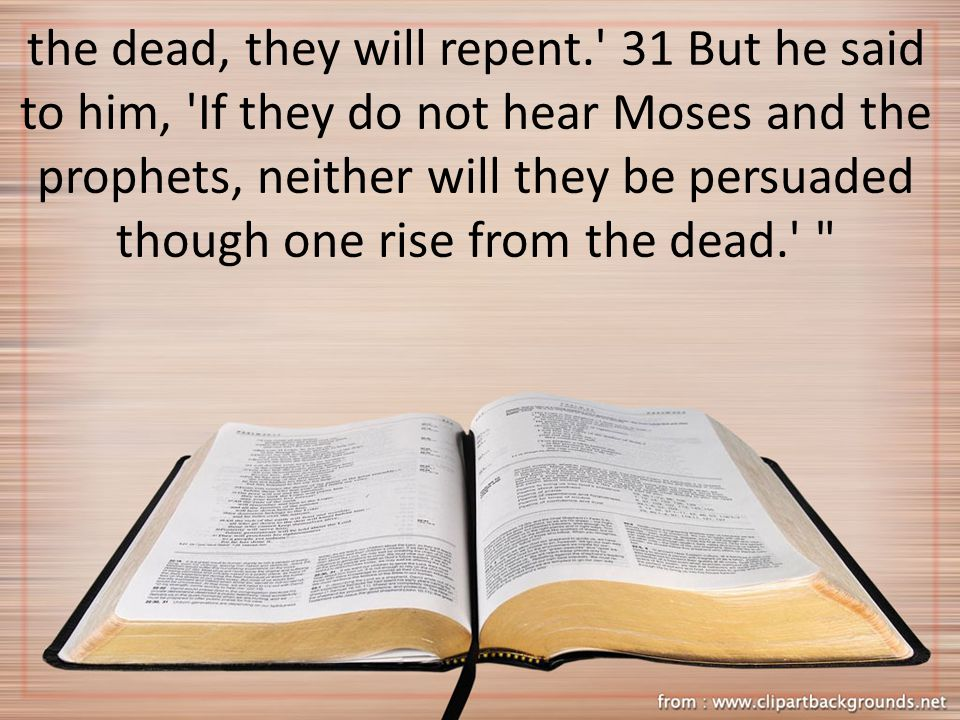the dead, they will repent. 31 But he said to him, If they do not hear Moses and the prophets, neither will they be persuaded though one rise from the dead.
