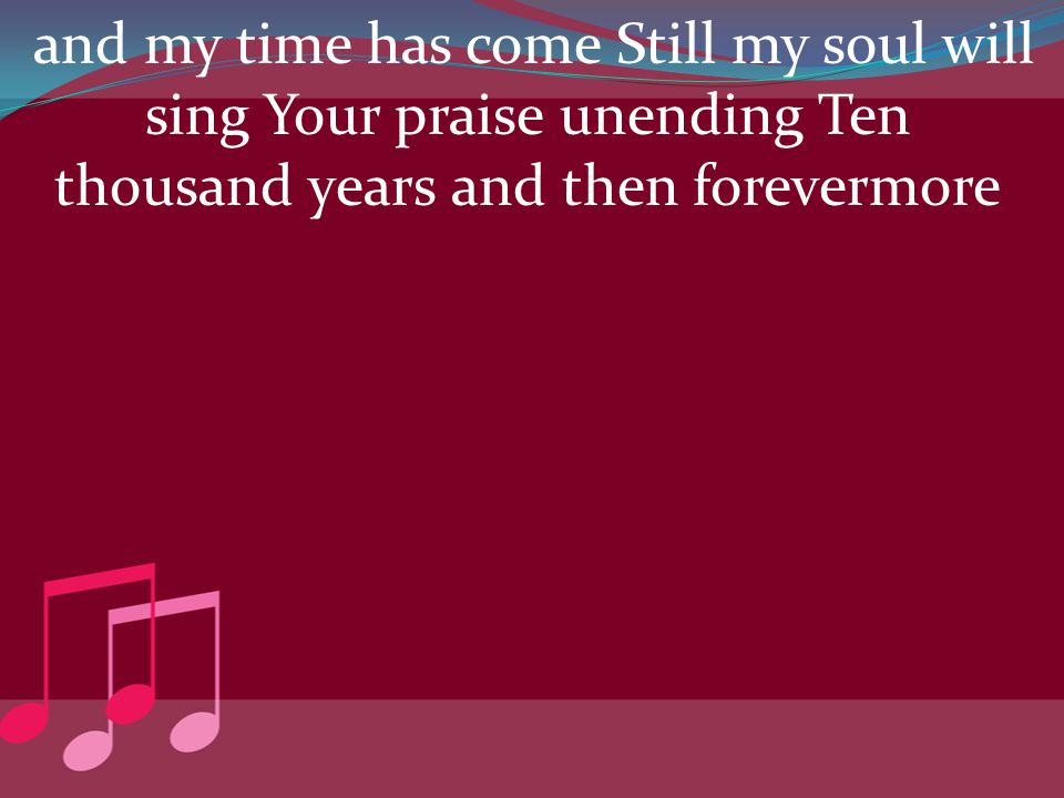 and my time has come Still my soul will sing Your praise unending Ten thousand years and then forevermore
