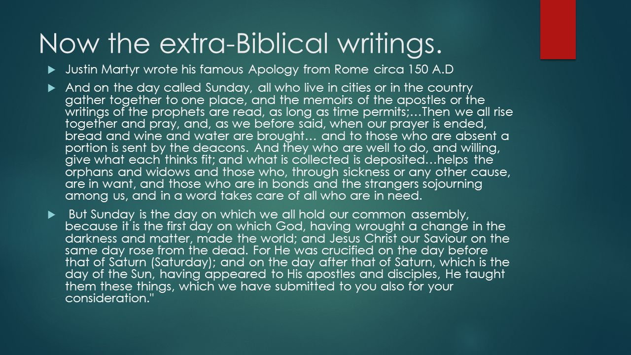 Now the extra-Biblical writings.  Justin Martyr wrote his famous Apology from Rome circa 150 A.D  And on the day called Sunday, all who live in citi