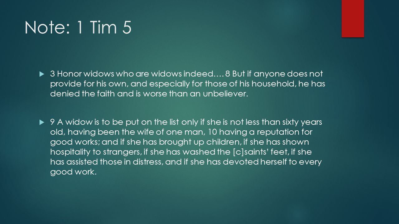 Note: 1 Tim 5  3 Honor widows who are widows indeed…. 8 But if anyone does not provide for his own, and especially for those of his household, he has
