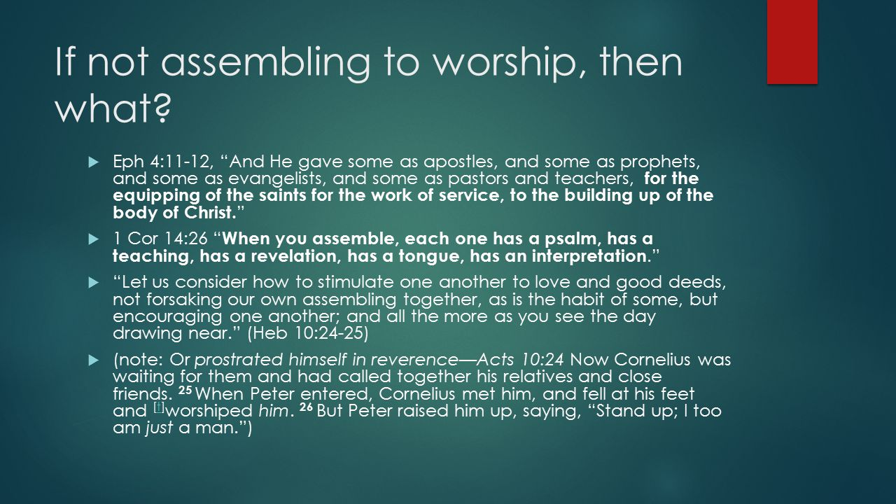 "If not assembling to worship, then what?  Eph 4:11-12, ""And He gave some as apostles, and some as prophets, and some as evangelists, and some as past"