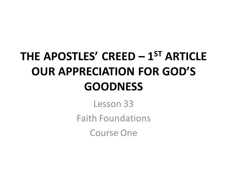 The 1st Article of the Apostles' Creed I believe in God the Father almighty, maker of heaven and earth.