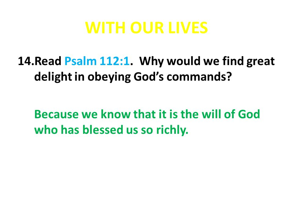 WITH OUR LIVES 14.Read Psalm 112:1. Why would we find great delight in obeying God's commands.