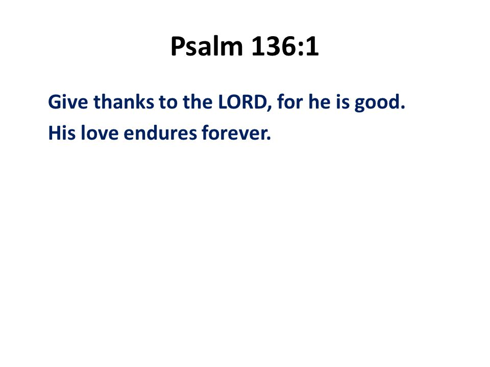 Psalm 136:1 Give thanks to the LORD, for he is good. His love endures forever.