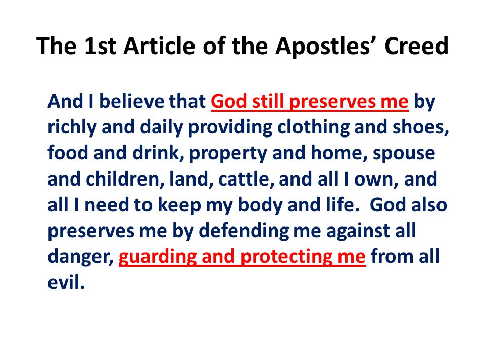 The 1st Article of the Apostles' Creed And I believe that God still preserves me by richly and daily providing clothing and shoes, food and drink, property and home, spouse and children, land, cattle, and all I own, and all I need to keep my body and life.
