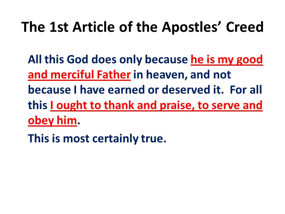 The 1st Article of the Apostles' Creed All this God does only because he is my good and merciful Father in heaven, and not because I have earned or deserved it.