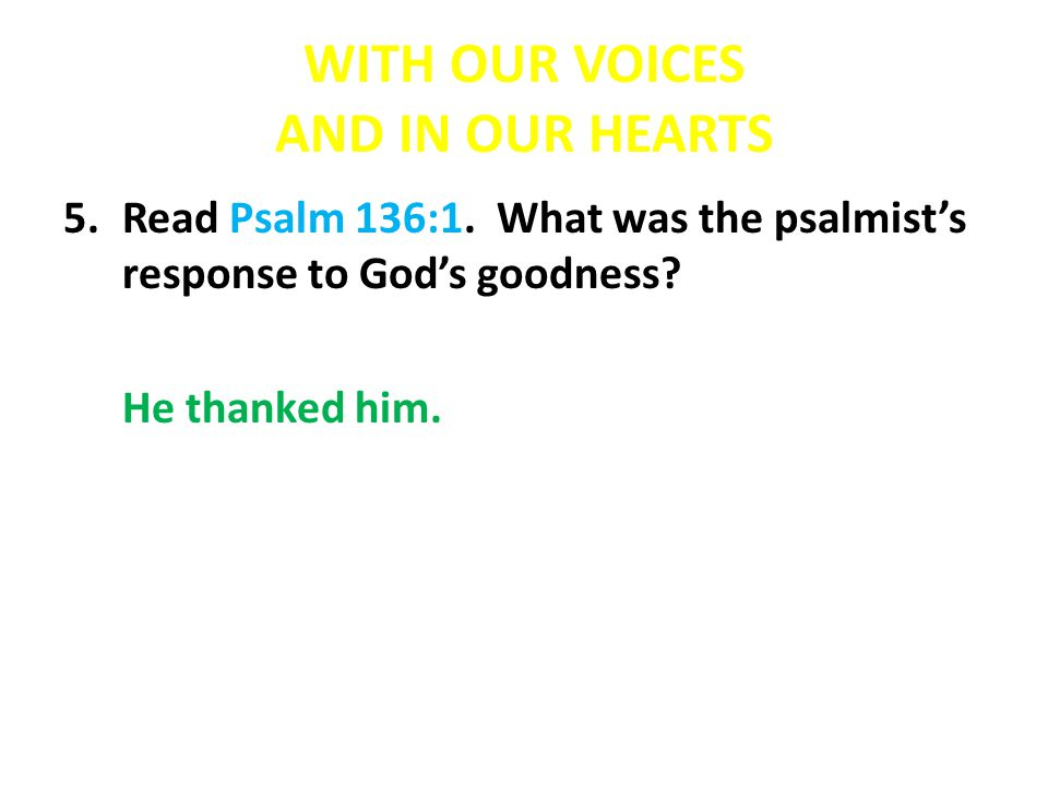 WITH OUR VOICES AND IN OUR HEARTS 5.Read Psalm 136:1.