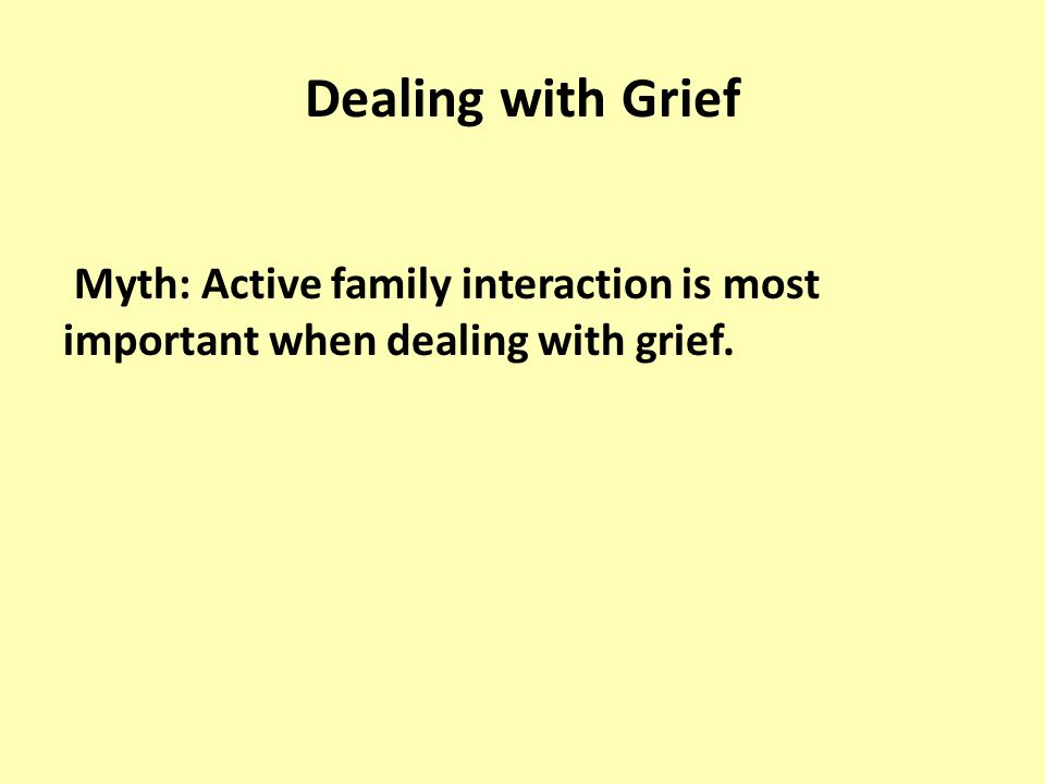 Dealing with Grief Myth: Active family interaction is most important when dealing with grief.