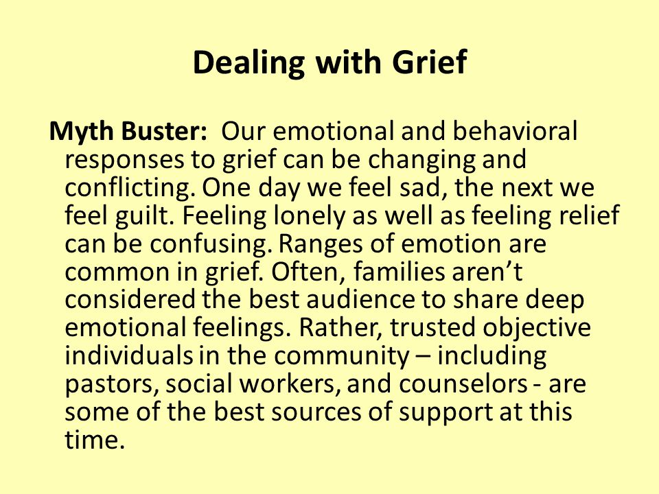 Dealing with Grief Myth Buster: Our emotional and behavioral responses to grief can be changing and conflicting.