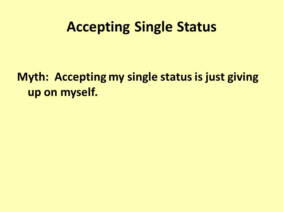Accepting Single Status Myth: Accepting my single status is just giving up on myself.