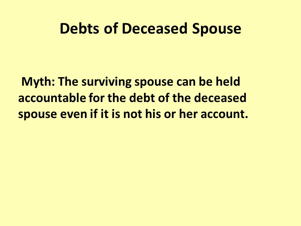 Debts of Deceased Spouse Myth: The surviving spouse can be held accountable for the debt of the deceased spouse even if it is not his or her account.