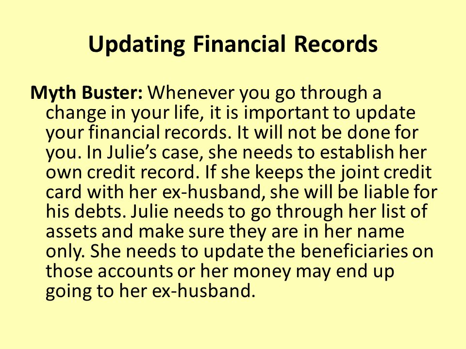 Updating Financial Records Myth Buster: Whenever you go through a change in your life, it is important to update your financial records.