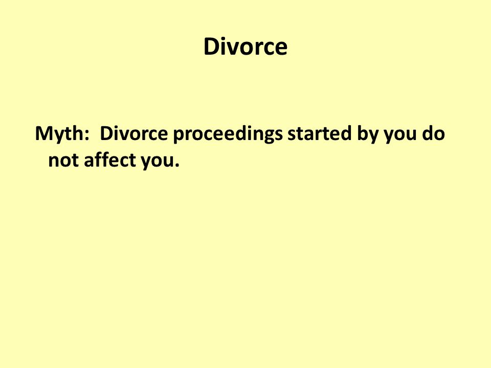 Divorce Myth: Divorce proceedings started by you do not affect you.