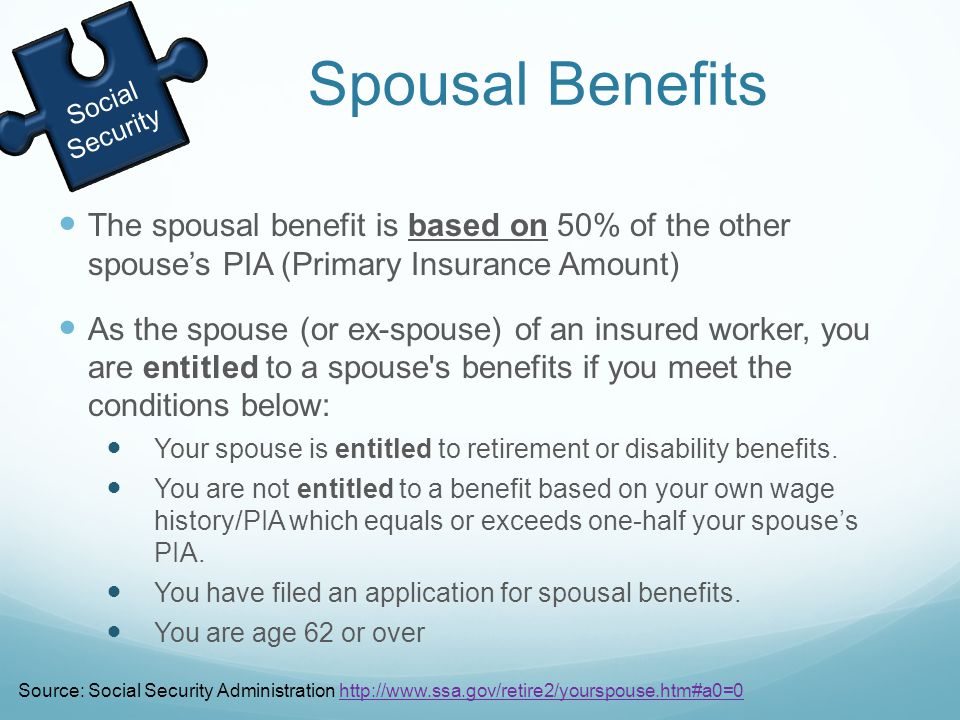 The spousal benefit is based on 50% of the other spouse's PIA (Primary Insurance Amount) As the spouse (or ex-spouse) of an insured worker, you are entitled to a spouse s benefits if you meet the conditions below: Your spouse is entitled to retirement or disability benefits.