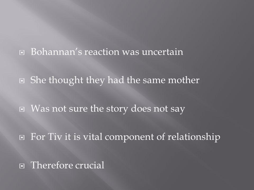  Bohannan's reaction was uncertain  She thought they had the same mother  Was not sure the story does not say  For Tiv it is vital component of relationship  Therefore crucial