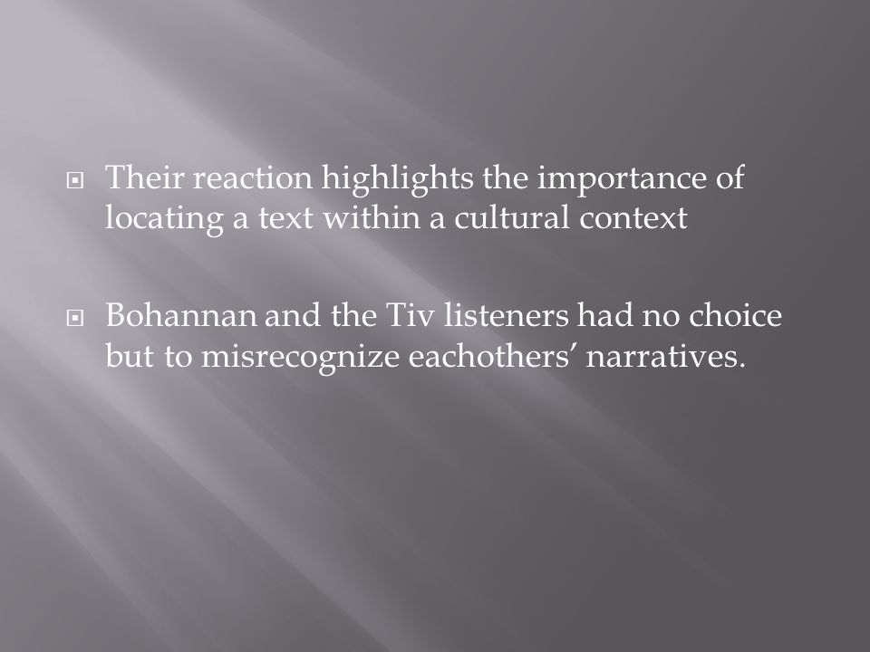  Their reaction highlights the importance of locating a text within a cultural context  Bohannan and the Tiv listeners had no choice but to misrecognize eachothers' narratives.