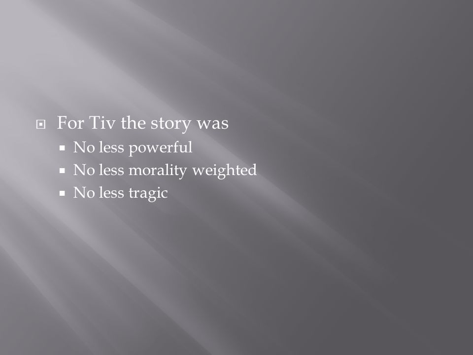  For Tiv the story was  No less powerful  No less morality weighted  No less tragic