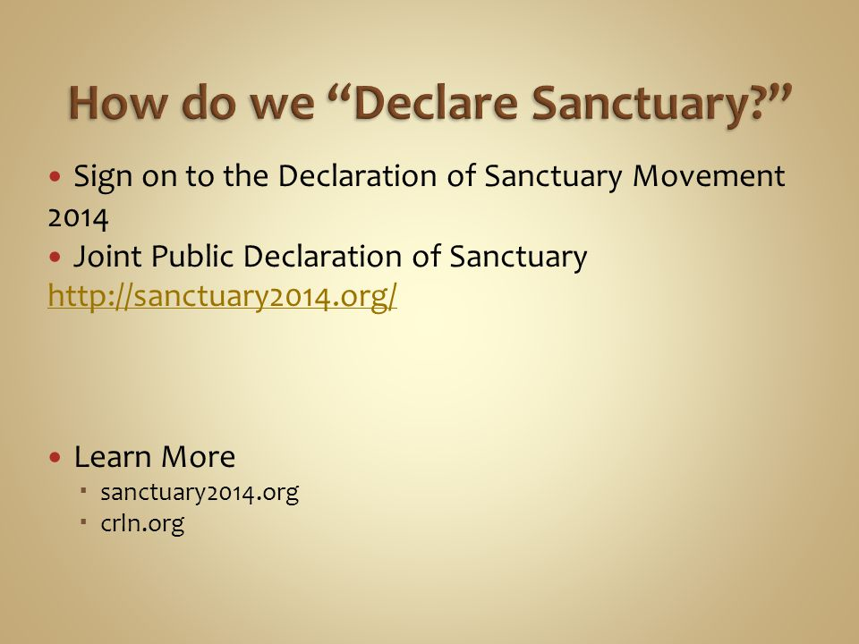 Sign on to the Declaration of Sanctuary Movement 2014 Joint Public Declaration of Sanctuary http://sanctuary2014.org/ http://sanctuary2014.org/ Learn More  sanctuary2014.org  crln.org