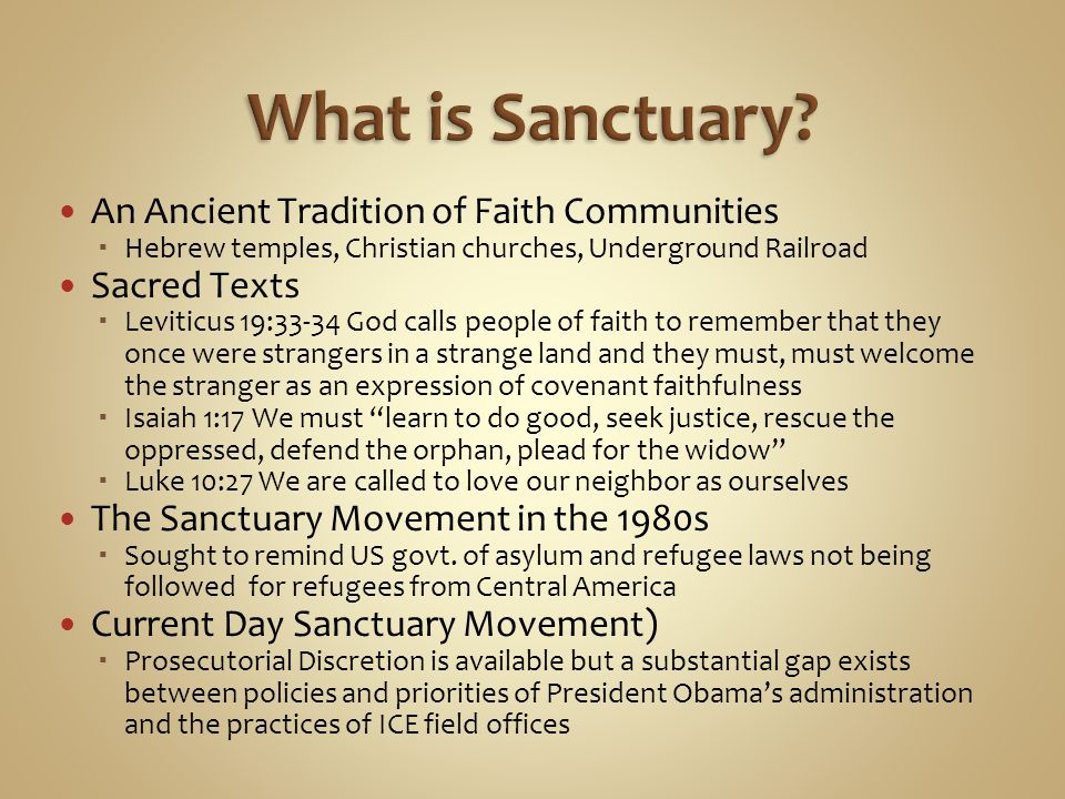 An Ancient Tradition of Faith Communities  Hebrew temples, Christian churches, Underground Railroad Sacred Texts  Leviticus 19:33-34 God calls people of faith to remember that they once were strangers in a strange land and they must, must welcome the stranger as an expression of covenant faithfulness  Isaiah 1:17 We must learn to do good, seek justice, rescue the oppressed, defend the orphan, plead for the widow  Luke 10:27 We are called to love our neighbor as ourselves The Sanctuary Movement in the 1980s  Sought to remind US govt.