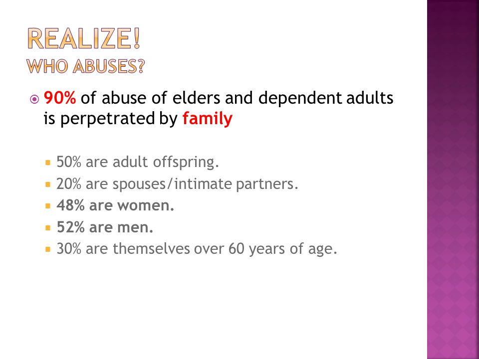 90% of abuse of elders and dependent adults is perpetrated by family  50% are adult offspring.