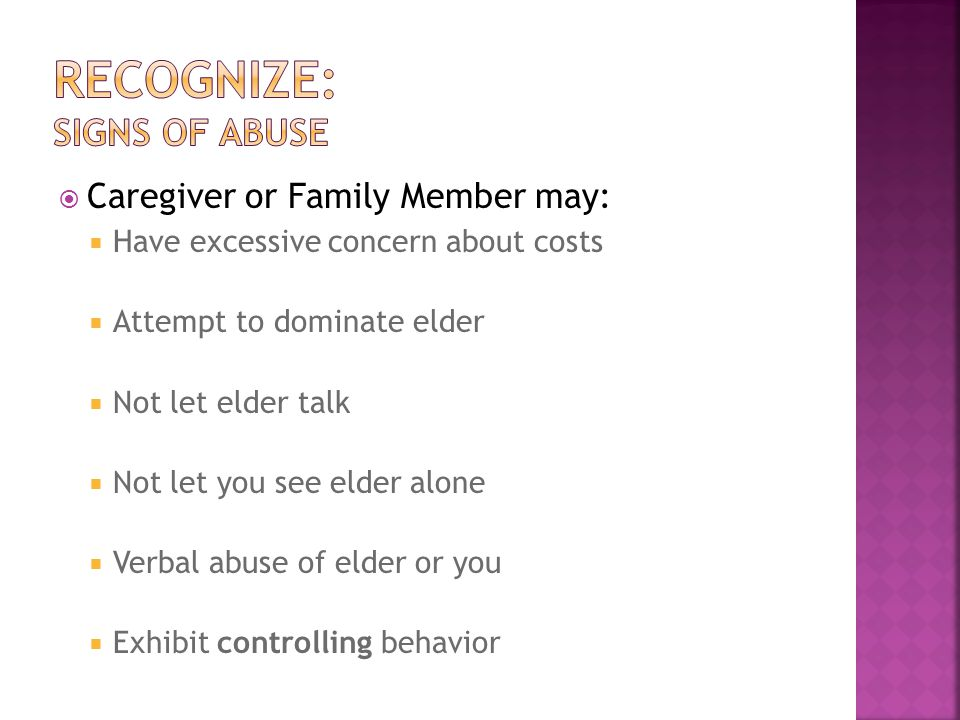  Caregiver or Family Member may:  Have excessive concern about costs  Attempt to dominate elder  Not let elder talk  Not let you see elder alone  Verbal abuse of elder or you  Exhibit controlling behavior