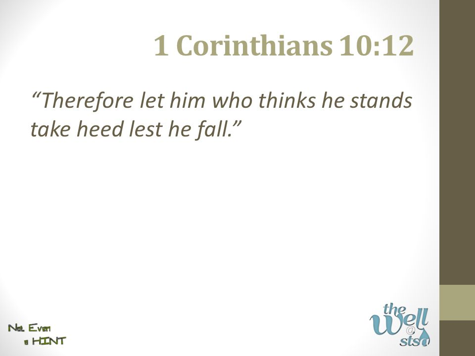 1 Corinthians 10:12 Therefore let him who thinks he stands take heed lest he fall.